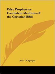 False Prophets of Fraudulent Mediums of the Christian Bible - Rev E. Sprague