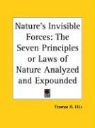 Nature's Invisible Forces: The Seven Principles or Laws of Nature Analyzed and Expounded