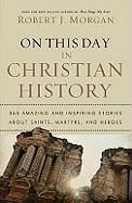 On This Day in Christian History: 365 Amazing and Inspiring Stories about Saints, Martyrs, and Heroes
