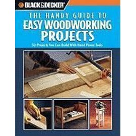 Black & Decker: The Handy Guide to Easy Woodworking Projects: 50 Projects You Can Build with Hand Power Tools - Creative Publishing International