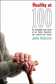 Healthy At 100: SR with hardcover, print run 150,000. the Scientifically Proven Secrets of the World's Healthiest and Longest-Lived People - John Robbins