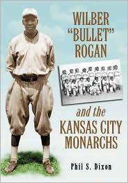 Wilber ''Bullet'' Rogan and the Kansas City Monarchs - Phil S. Dixon