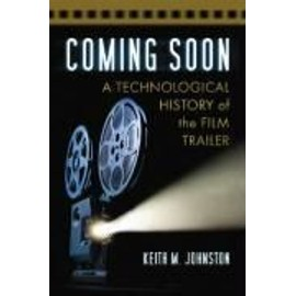 Coming Soon: A Technological History of the Film Trailer - Keith M. Johnston