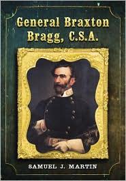 General Braxton Bragg, C.S.A. - Samuel J. Martin