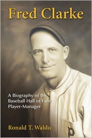 Fred Clarke: A Biography of the Baseball Hall of Fame Player-Manager - Ronald T. Waldo