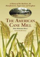 The American Cane Mill: A History of the Machines, the Manufacturers, Sugar Cane and Sorghum