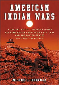 American Indian Wars: A Chronology of Confrontations Between Native Peoples and Settlers and the United States Military, 1500s-1901 - Michael L. Nunnally