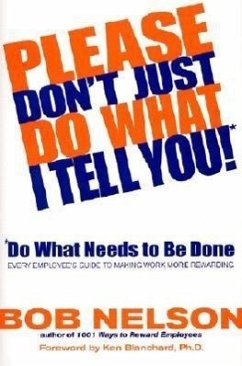 Please Don't Just Do What I Tell You!: Do What Needs to Be Done: Every Employee's Guide to Making Work More Rewarding - Nelson, Bob B.