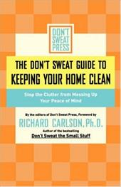 The Don't Sweat Guide to Keeping Your Home Clean: Stop the Clutter from Messing Up Your Peace of Mind - Don't Sweat Press / Carlson, Richard