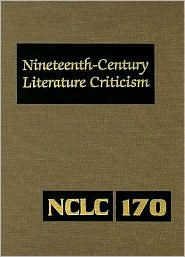 Nineteenth-Century Literature Criticism: Criticism of the Works of Novelists, Philosophers, and Other Creative Writers Who Died Between 1800 and 1899, from the First Published Critical Appraisals to Current Evaluations