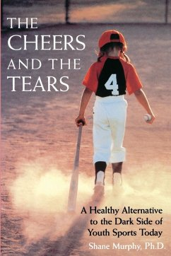 The Cheers and the Tears: A Healthy Alternative to the Dark Side of Youth Sports Today - Murphy, Shane