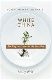 White China: Finding the Divine in the Everyday - Wolf, Molly / Tickle, Phyllis / Wolf, D. Ed.