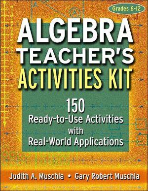 Algebra Teacher's Activities Kit, Grades 6-12: 150 Ready-to-Use Activities with Real-World Applications - Gary Robert Muschla, Judith A. Muschla