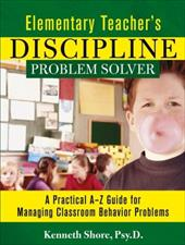 Elementary Teacher's Discipline Problem Solver: A Practical A-Z Guide for Managing Classroom Behavior Problems - Shore, Kenneth / Shore