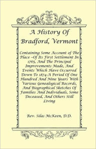 A History Of Bradford, Vermont - Of Its First Settlement In 1765, And The Principal Improvements Made, And Events Which Have Occurred Down To 1874-A Period Of One Hundred And Nine Years With Various Genealogical Records, And Biographical Sketches Of Fam - Rev. Silas Mckeen D.D