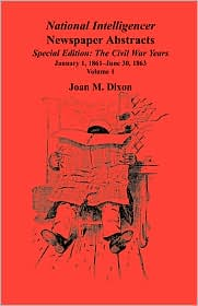 The National Intelligencer Newspaper Abstracts Special Edition: The Civil War Years, Vol. 1: Jan. 1, 1861-June 30, 1863 and Vol. 2: July 1, 1863-Dec. 31 1865 - Joan M. Dixon