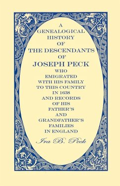 A Genealogical History of the Descendants of Joseph Peck, Who Emigrated with His Family to This Country in 1638 And Records of His Father's and Gra - Peck, Ira B.