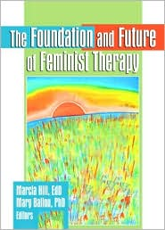 The Foundation and Future of Feminist Therapy - Marcia Hill, Mary Ballou