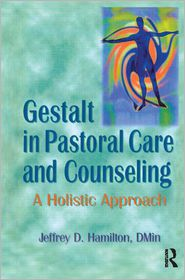 Gestalt in Pastoral Care and Counseling: A Holistic Approach - Jeffrey D Hamilton