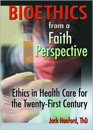 Bioethics from a Faith Perspective: Ethics in Health Care for the Twenty-First Century - Jack T Hanford, Harold G Koenig