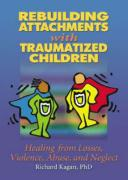 Rebuilding Attachments with Traumatized Children: Healing from Losses, Violence, Abuse, and Neglect