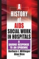 A History of AIDS Social Work in Hospitals - Barbara I. Willinger; Alan Rice