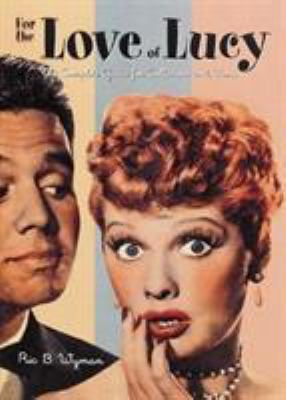 For the Love of Lucy: The Complete Guide for Collectors and Fans - Wyman, Ric