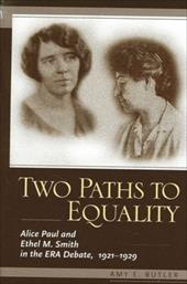 Two Paths to Equality: Alice Paul and Ethel M. Smith in the Era Debate, 1921-1929 - Butler, Amy