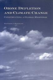 Ozone Depletion and Climate Change: Constructing a Global Response - Hoffman, Matthew J.