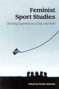 Feminist Sport Studies: Sharing Experiences of Joy and Pain - Pirkko Markula