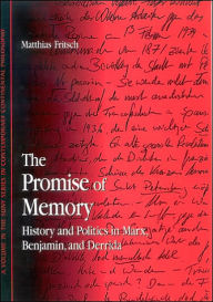 The Promise of Memory: History and Politics in Marx, Benjamin, and Derrida - Matthias Fritsch