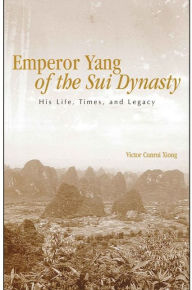 Emperor Yang of the Sui Dynasty: His Life, Times, and Legacy - Victor Cunrui Xiong