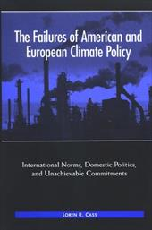 The Failures of American and European Climate Policy: International Norms, Domestic Politics, and Unachievable Commitments - Cass, Loren R.