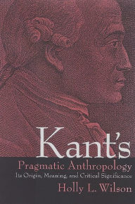 Kant's Pragmatic Anthropology: Its Origin, Meaning, and Critical Significance - Holly L. Wilson