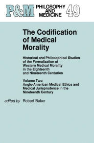 The Codification of Medical Morality: Historical and Philosophical Studies of the Formalization of Western Medical Morality in the Eighteenth and Nineteenth CenturiesVolume Two: Anglo-American Medical Ethics and Medical Jurisprudence in the Nineteenth Cen - R.B. Baker
