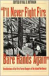 I'll Never Fight Fire with My Bare Hands Again: Recollections of the First Forest Rangers of the Inland Northwest - Hal K. Rothman