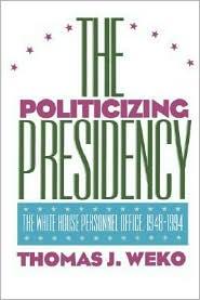 The Politicizing Presidency - Thomas J. Weko