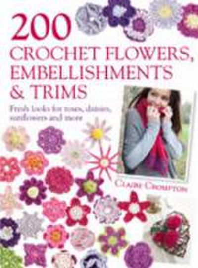 200 Crochet Flowers, Embellishments & Trims: Fresh Looks for Roses, Daisies, Sunflowers and More - Claire Crompton