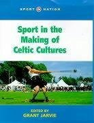 Sport in the Making of Celtic Culture - Jarvie, Grant