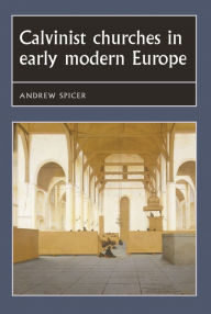 Calvinist churches in early modern Europe - Andrew Spicer