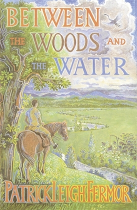 Between the Woods and the Water - On Foot to Constantinople: the Middle Danube to the Iron Gates - Fermor, Patrick Leigh