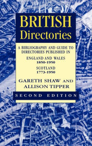 British Directories: A Bibliography and Guide to Directories Published in England and Wales (1850-1950) and Scotland (1773-1950) - Gareth Shaw