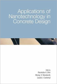 Applications of Nanotechnology in Concrete Design: Proceedings of the International Conference Held at the University of Dundee, Scotland, UK on 5-7 July 2005 - Ravindra K. Dhir