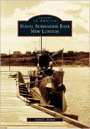 Naval Submarine Base New London, Connecticut (Images of America Series) - David J. Bishop