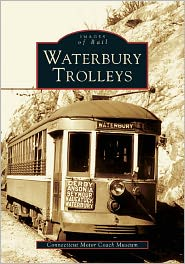 Waterbury Trolleys (Images of Rail Series) - The Staff of The Connecticut Motor Coach Museum