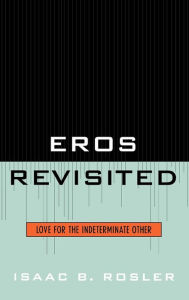 Eros Revisited: Love for the Indeterminate Other - Isaac Rosler