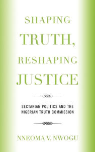 Shaping Truth, Reshaping Justice: Sectarian Politics and the Nigerian Truth Commission - Nneoma V. Nwogu