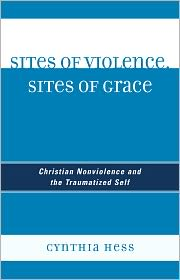 Sites of Violence, Sites of Grace: Christian Nonviolence and the Traumatized Self - Cynthia Hess