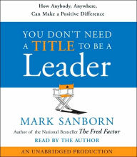 You Don't Need a Title To Be a Leader: How Anybody, Anywhere, Can Lead Anytime - Mark Sanborn