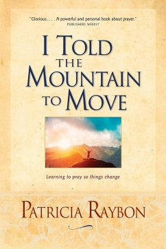 I Told the Mountain to Move: Learning to Pray So Things Change - Raybon, Patricia